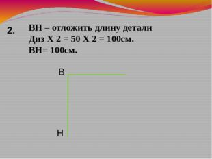 ВН – отложить длину детали Диз Х 2 = 50 Х 2 = 100см. ВН= 100см. 2. В Н