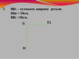 ВВ1 – отложить ширину детали Ши = 50см. ВВ1 =50см. 3. В В1 Н