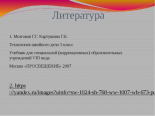 Литература 1. Мозговая Г.Г. Картушина Г.Б. Технология швейного дело 5 класс У