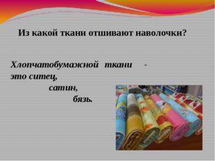 Из какой ткани отшивают наволочки? Хлопчатобумажной ткани - это ситец, сатин,