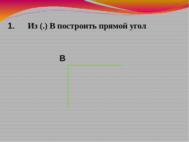 Из (.) В построить прямой угол 1. В