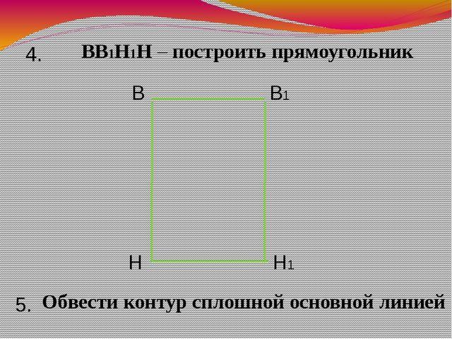 ВВ1Н1Н – построить прямоугольник 4. В В1 Н Н1 5. Обвести контур сплошной осно...
