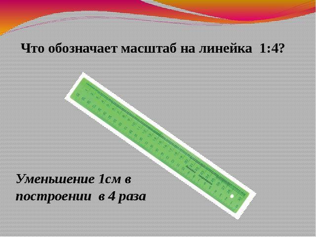 Что обозначает масштаб на линейка 1:4? Уменьшение 1см в построении в 4 раза
