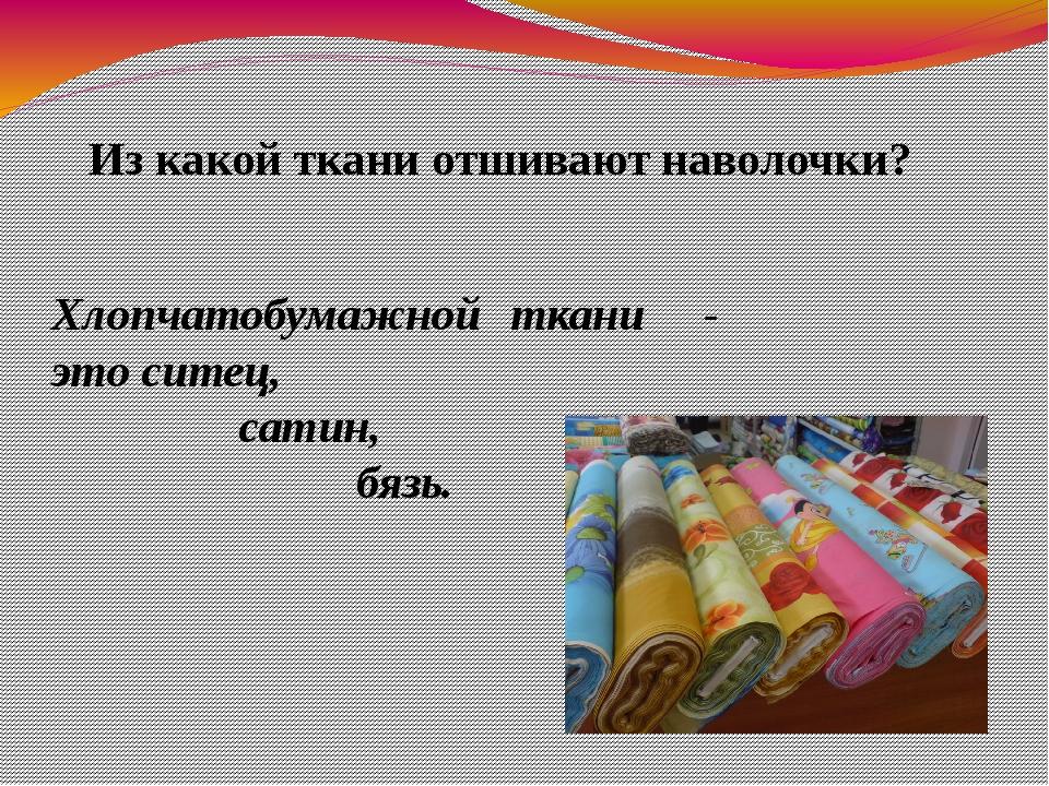 Из какой ткани отшивают наволочки? Хлопчатобумажной ткани - это ситец, сатин,...