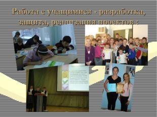 Работа с учащимися - разработка, защита, реализация проектов :