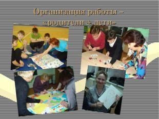 Организация работы – «родители + дети»