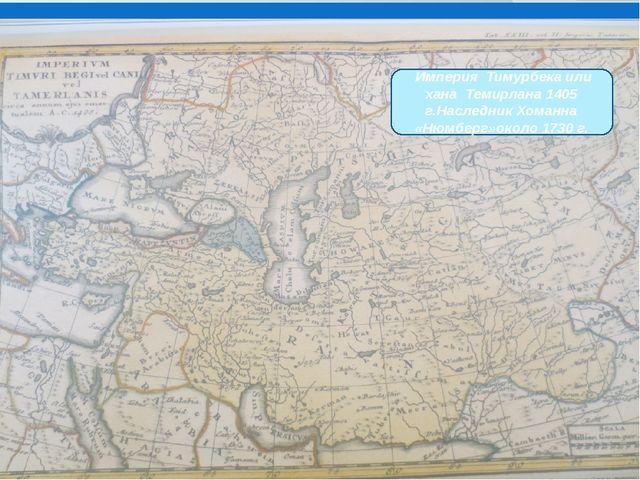 Империя Тимурбека или хана Темирлана 1405 г.Наследник Хоманна «Нюмберг»около...
