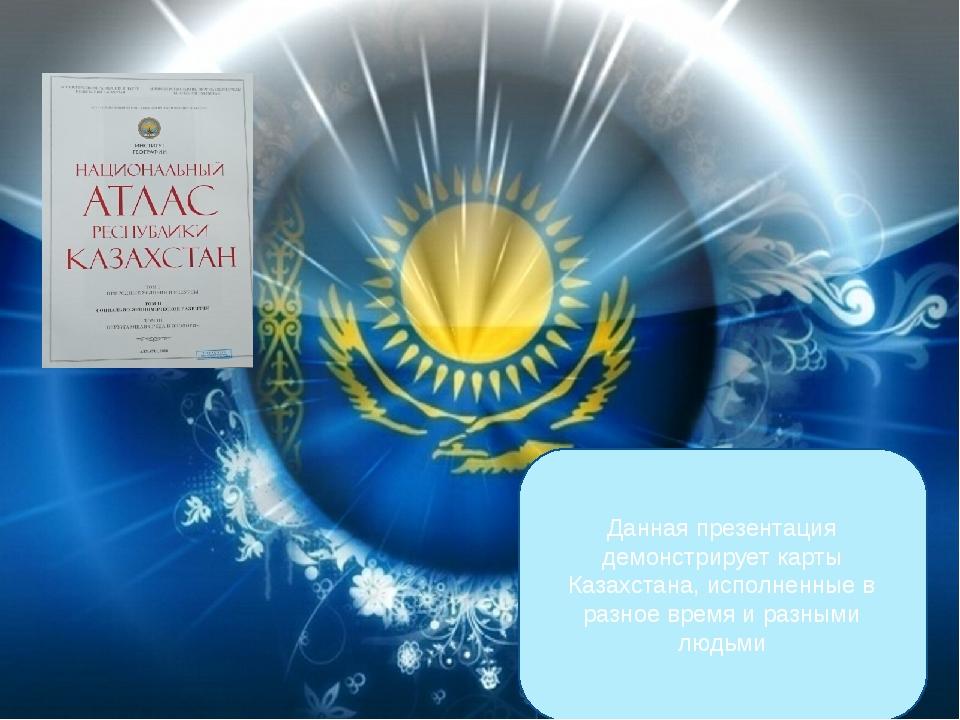 Данная презентация демонстрирует карты Казахстана, исполненные в разное время...
