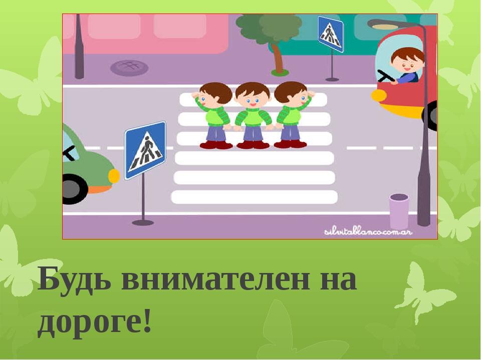 Будь внимателен на дороге!