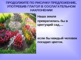 Наша земля превратилась бы в цветущий сад,… если бы каждый человек посадил цв