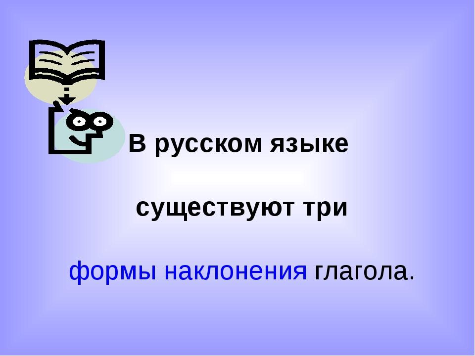 В русском языке существуют три формы наклонения глагола.