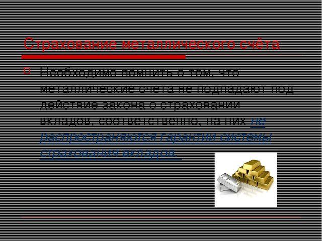 Страхование металлического счёта Необходимо помнить о том, что металлические...