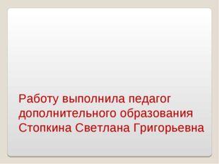 Работу выполнила педагог дополнительного образования Стопкина Светлана Григор