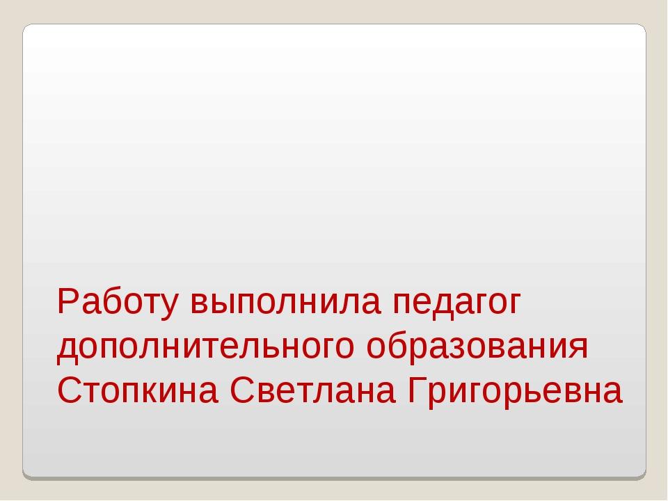 Работу выполнила педагог дополнительного образования Стопкина Светлана Григор...