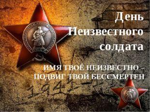 День Неизвестного солдата ИМЯ ТВОЁ НЕИЗВЕСТНО – ПОДВИГ ТВОЙ БЕССМЕРТЕН