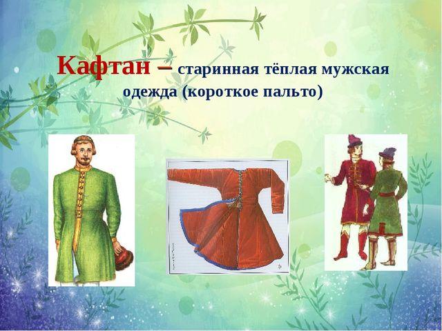 Кафтан – старинная тёплая мужская одежда (короткое пальто)