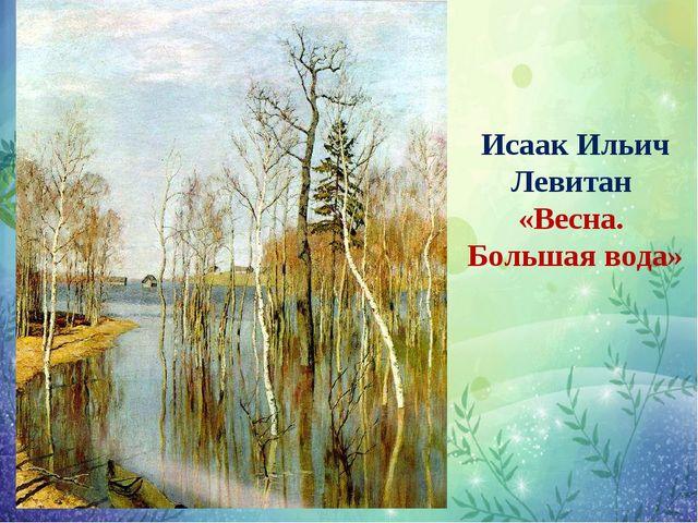 Исаак Ильич Левитан «Весна. Большая вода»
