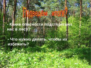 - Какие опасности подстерегают нас в лесу? - Что нужно делать, чтобы их избеж