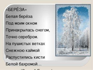 «БЕРЁЗА» Белая берёза Под моим окном Принакрылась снегом, Точно серебром. На