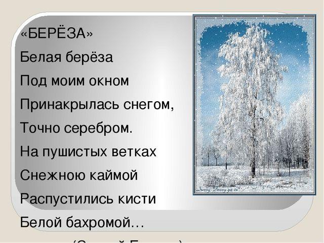«БЕРЁЗА» Белая берёза Под моим окном Принакрылась снегом, Точно серебром. На...