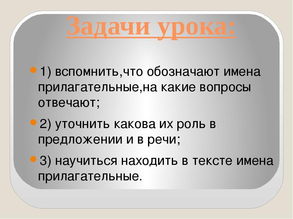 Задачи урока: 1) вспомнить,что обозначают имена прилагательные,на какие вопро...