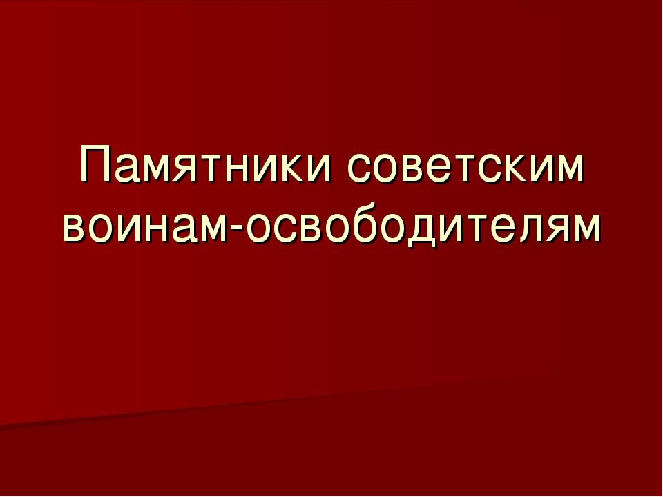 Памятники советским воинам-освободителям
