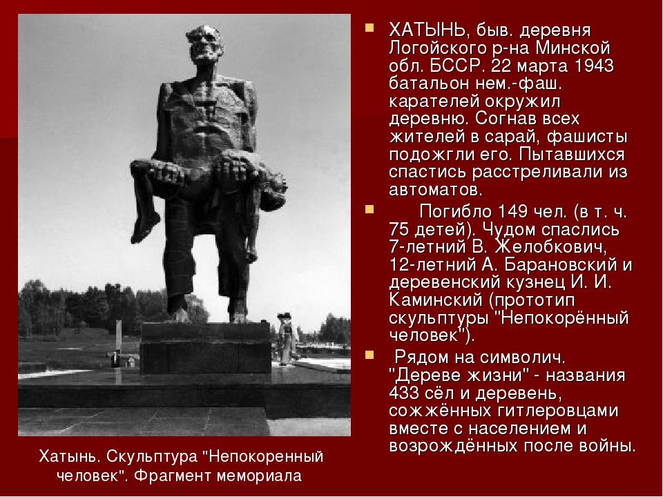 ХАТЫНЬ, быв. деревня Логойского р-на Минской обл. БССР. 22 марта 1943 батальо...