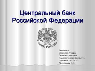 Центральный банк Российской Федерации Выполнила: Студентка IV курса Дневного