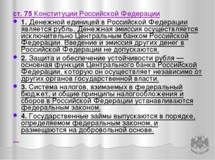 ст. 75 Конституции Российской Федерации 1. Денежной единицей в Российской Фед