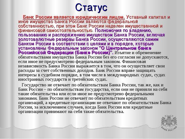 Статус Банк России является юридическим лицом. Уставный капитал и иное имущес...
