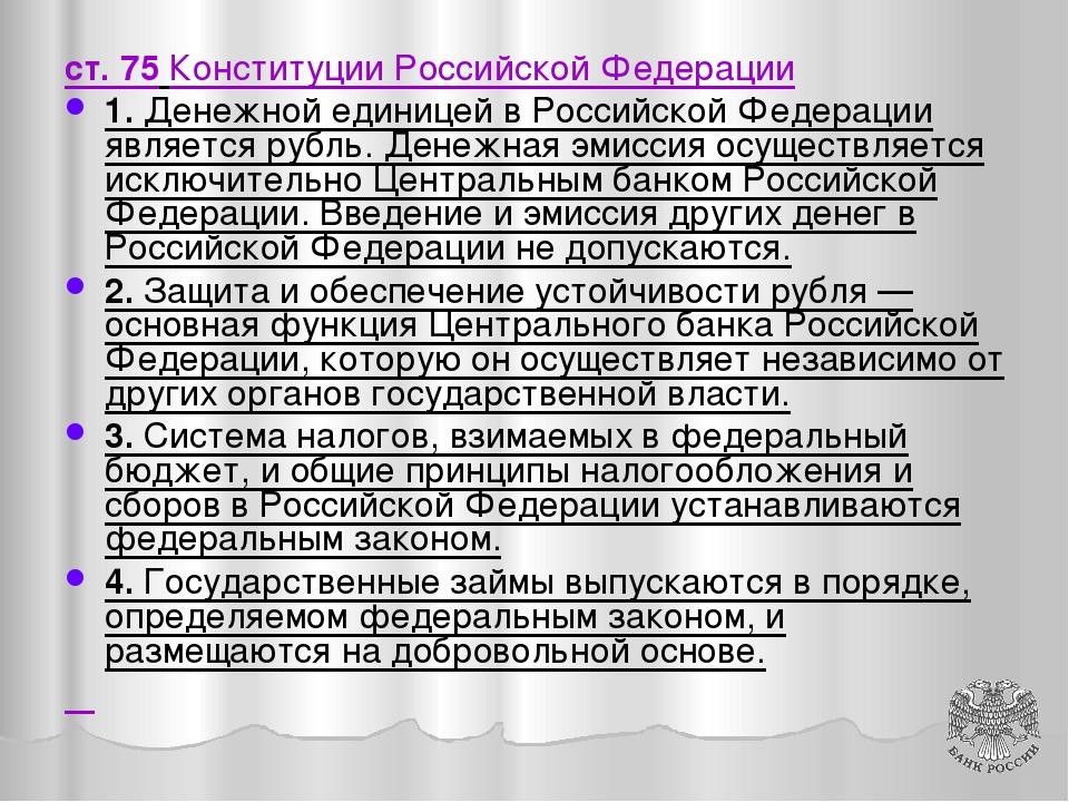 ст. 75 Конституции Российской Федерации 1. Денежной единицей в Российской Фед...