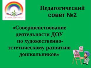 Педагогический совет №2 «Совершенствование деятельности ДОУ по художественно-