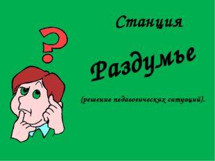 Станция Раздумье (решение педагогических ситуаций).