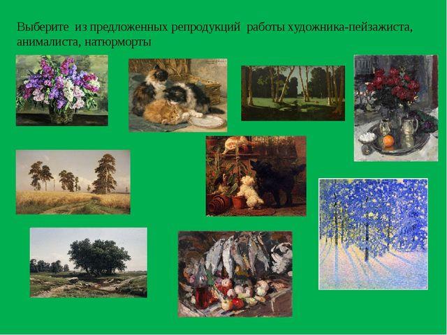 Выберите из предложенных репродукций работы художника-пейзажиста, анималиста...