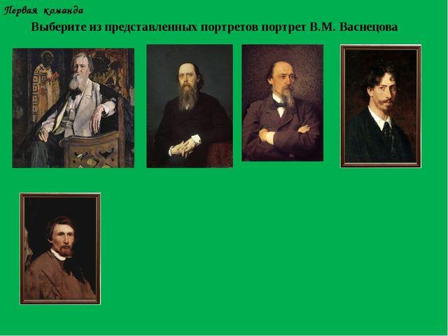 Первая команда Выберите из представленных портретов портрет В.М. Васнецова