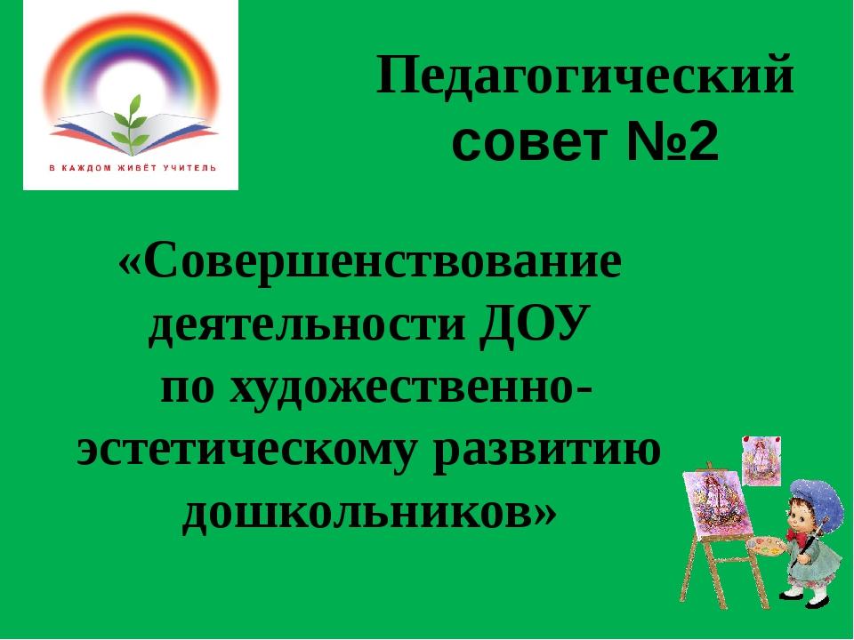 Педагогический совет №2 «Совершенствование деятельности ДОУ по художественно-...
