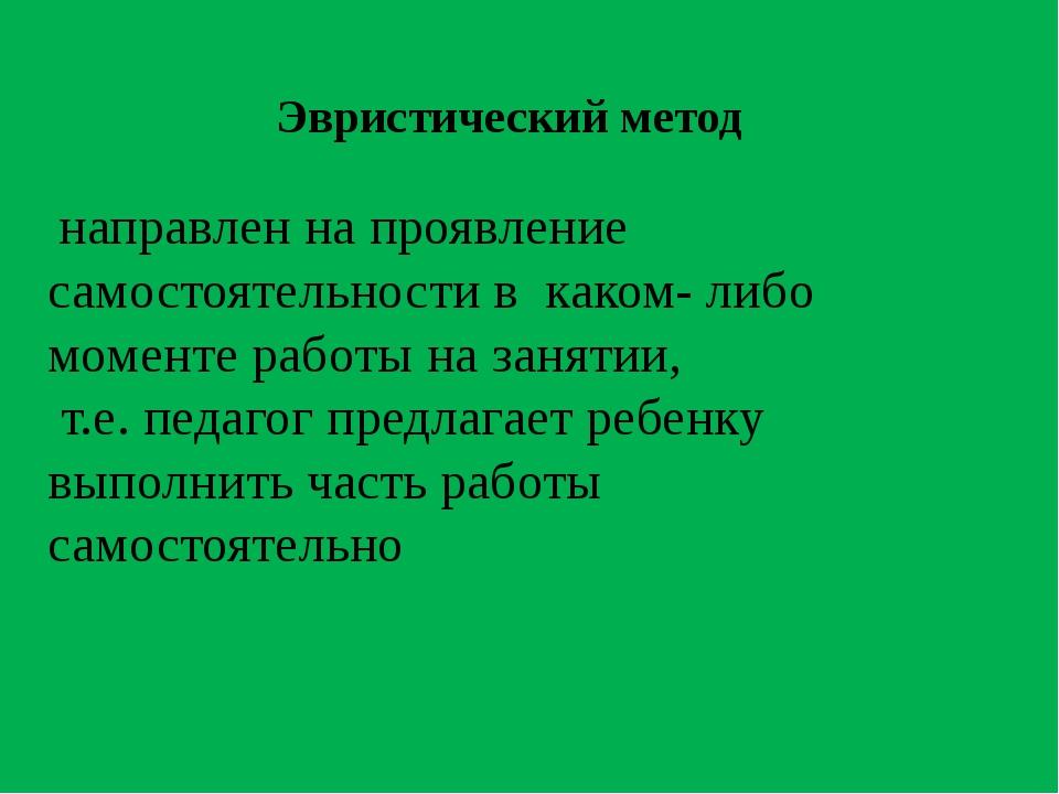 Эвристический метод направлен на проявление самостоятельности в каком- либо м...