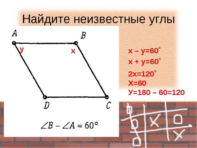 Найдите неизвестные углы х – у=60˚ х у х + у=60˚ 2х=120˚ Х=60 У=180 – 60=120