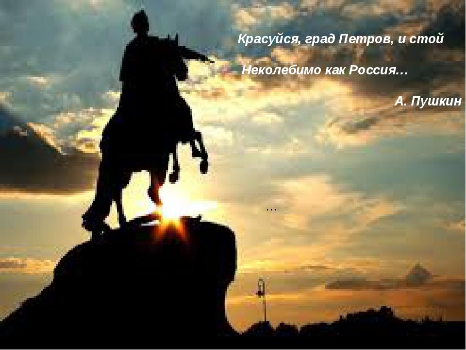 … Красуйся, град Петров, и стой Неколебимо как Россия… А. Пушкин