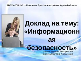 Доклад на тему: «Информационная безопасность» Подготовила учитель физики и ин