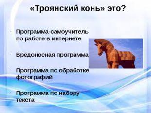«Троянский конь» это? Программа-самоучитель по работе в интернете Вредоносна