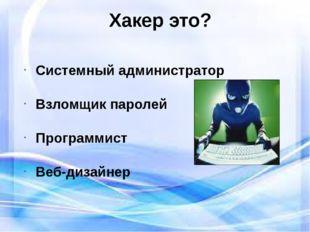 Хакер это? Системный администратор Взломщик паролей Программист Веб-дизайнер