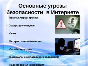 Основные угрозы безопасности в Интернете Вирусы, черви, трояны Хакеры (взломщ