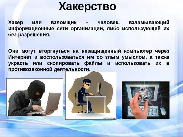 Хакерство Хакер или взломщик – человек, взламывающий информационные сети орга...