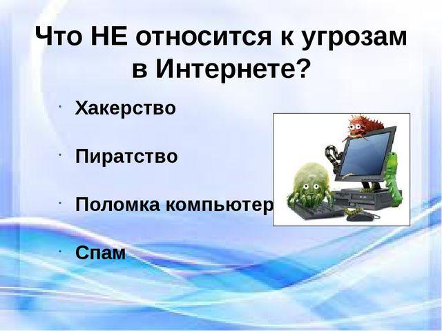 Что НЕ относится к угрозам в Интернете? Хакерство Пиратство Поломка компьютер...