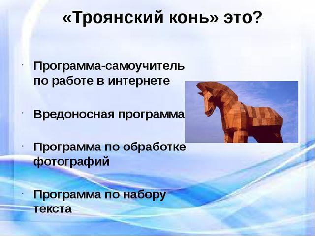 «Троянский конь» это? Программа-самоучитель по работе в интернете Вредоносна...