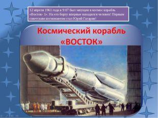 12 апреля 1961 года в 9:07 был запущен в космос корабль «Восток- 1». На его б