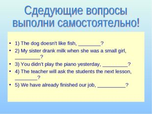 1) The dog doesn't like fish, ________? 2) My sister drank milk when she was