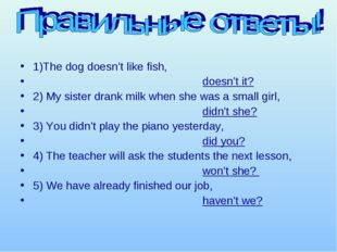 1)The dog doesn't like fish, doesn't it? 2) My sister drank milk when she was