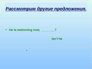 Рассмотрим другие предложения. He is swimming now, ________? isn't he